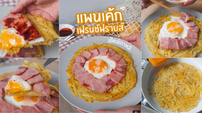 Cover [วิธีทำ] แพนเค้กเฟรนช์ฟรายส์เกาหลี ยืนพื้นมันฝรั่งตามด้วยแฮมไข่ดาวสุดฟิน